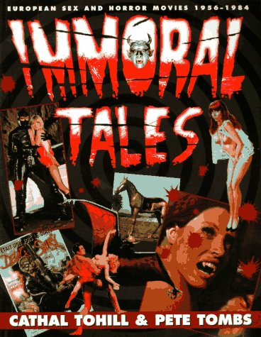 IMMORAL TALES: EUROPEAN SEX & HORROR CINEMA 1956?1984 by Cathal Tohill and ...